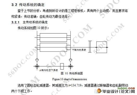 小型三辊卷板机的设计(含零件图和装配图)(论文说明书14000字,10张cad图纸) 摘 要:卷板机作为一种特殊的机器,它在工业基础加工中占有重要的地位。广泛用于锅炉、造船、石油、木工、金属结构及其它机械制造行业。此篇设计是关于对称式三辊卷板机的设计,设计详细阐述了卷板机的结构和受力分析。卷板机结构型式为三辊对称式, 在该结构中上辊下压提供压力,两下辊做旋转运动,为卷制板材提供扭矩。动力源则选择了YZ系列的YZ160L—6型电动机,其工作特性优于Y系列电机,适用于有轻微震动的场合,在总体设计中
